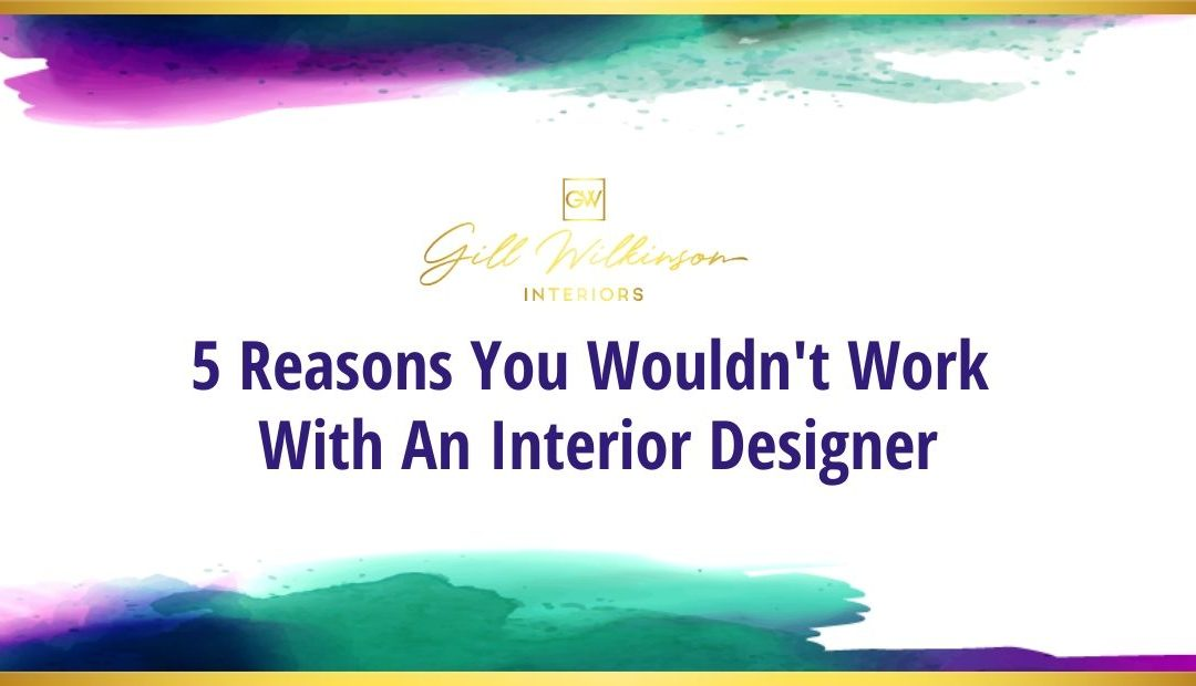 5 reasons you wouldn't work with an Interior Designer